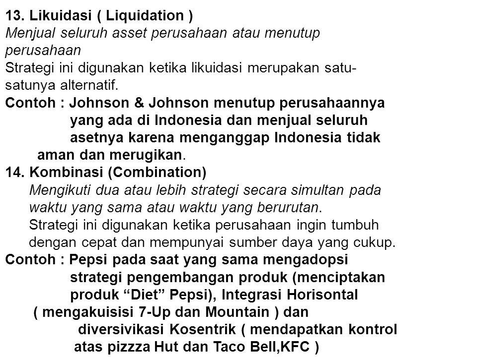 13. Likuidasi ( Liquidation ) Menjual seluruh asset perusahaan atau menutup perusahaan Strategi ini digunakan ketika likuidasi merupakan satu- satunya