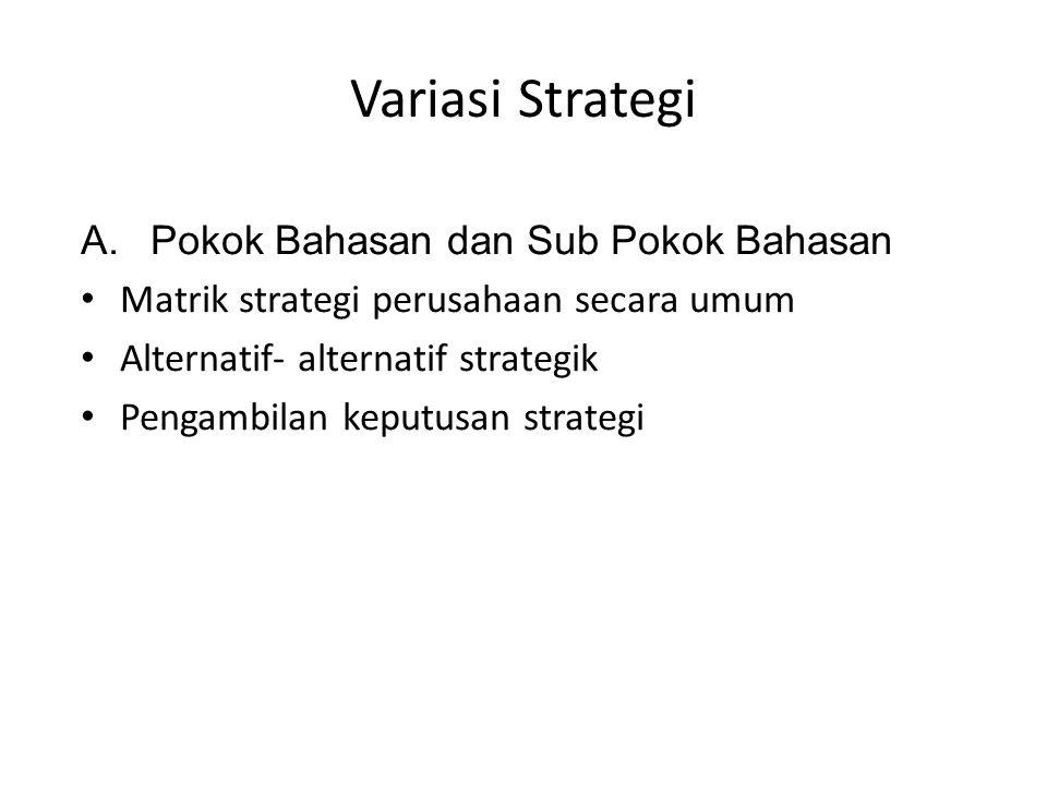 Variasi Strategi A.Pokok Bahasan dan Sub Pokok Bahasan • Matrik strategi perusahaan secara umum • Alternatif- alternatif strategik • Pengambilan keput