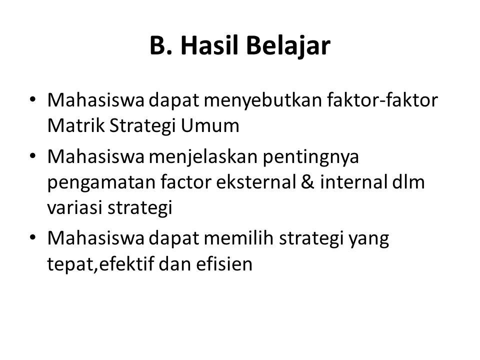 B. Hasil Belajar • Mahasiswa dapat menyebutkan faktor-faktor Matrik Strategi Umum • Mahasiswa menjelaskan pentingnya pengamatan factor eksternal & int