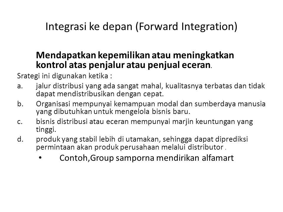 Integrasi ke depan (Forward Integration) Mendapatkan kepemilikan atau meningkatkan kontrol atas penjalur atau penjual eceran. Srategi ini digunakan ke