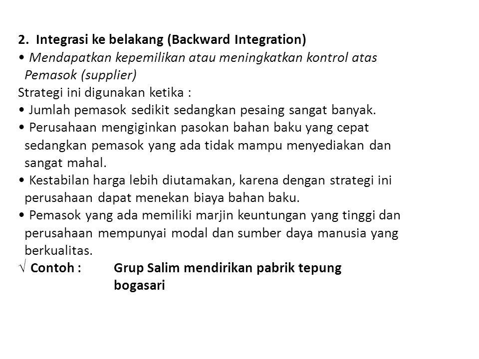 2. Integrasi ke belakang (Backward Integration) • Mendapatkan kepemilikan atau meningkatkan kontrol atas Pemasok (supplier) Strategi ini digunakan ket
