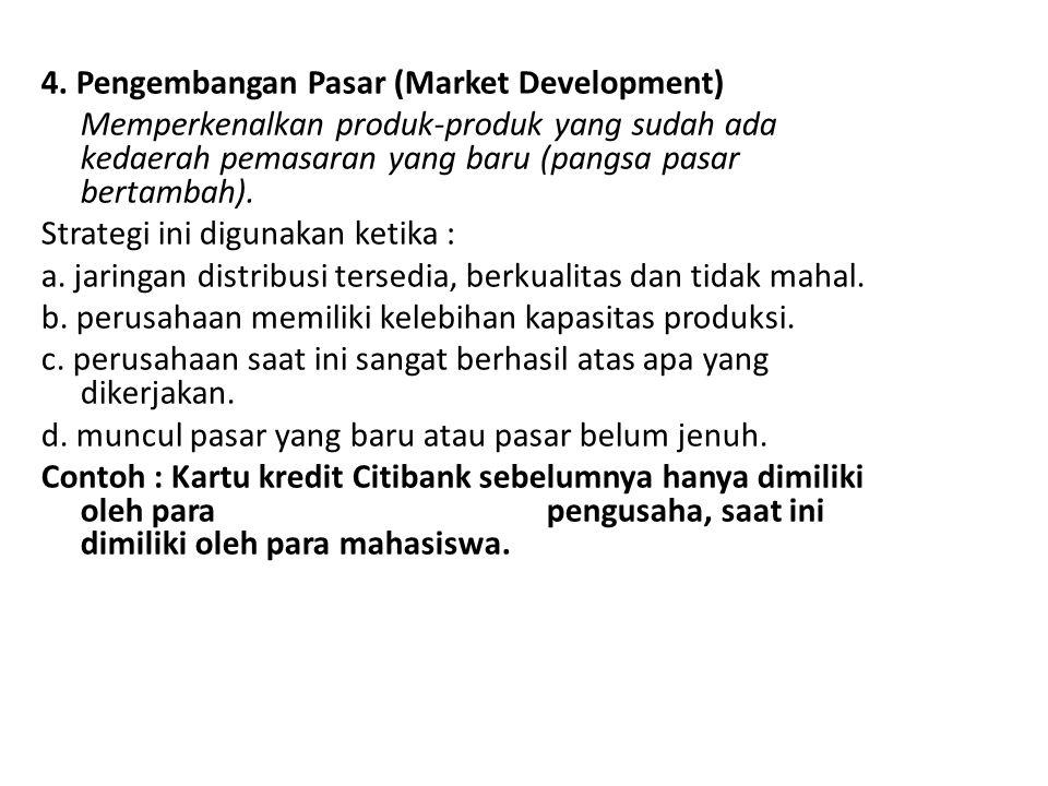 4. Pengembangan Pasar (Market Development) Memperkenalkan produk-produk yang sudah ada kedaerah pemasaran yang baru (pangsa pasar bertambah). Strategi