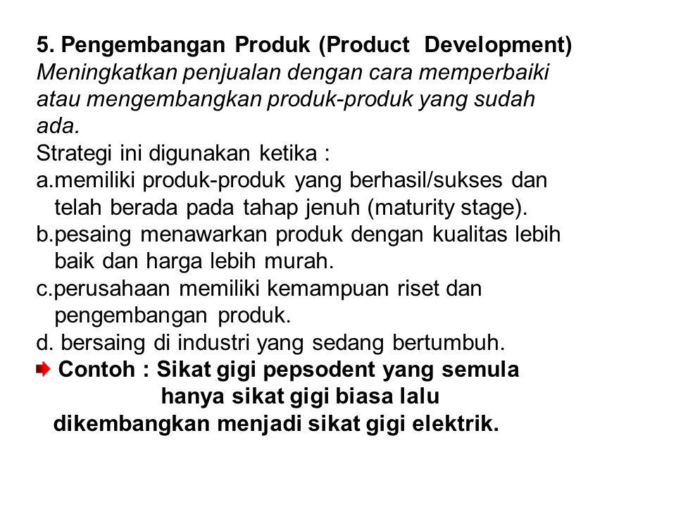 5. Pengembangan Produk (Product Development) Meningkatkan penjualan dengan cara memperbaiki atau mengembangkan produk-produk yang sudah ada. Strategi