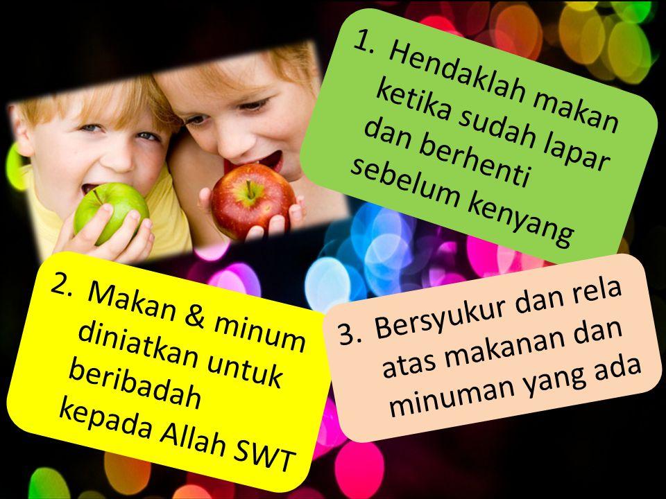 1.Hendaklah makan ketika sudah lapar dan berhenti sebelum kenyang 2.Makan & minum diniatkan untuk beribadah kepada Allah SWT 3.Bersyukur dan rela atas