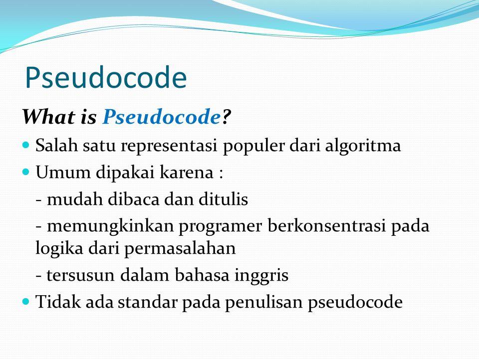 Pseudocode What is Pseudocode?  Salah satu representasi populer dari algoritma  Umum dipakai karena : - mudah dibaca dan ditulis - memungkinkan prog