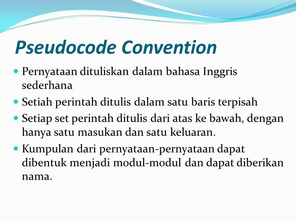 Pseudocode Convention  Pernyataan dituliskan dalam bahasa Inggris sederhana  Setiah perintah ditulis dalam satu baris terpisah  Setiap set perintah ditulis dari atas ke bawah, dengan hanya satu masukan dan satu keluaran.