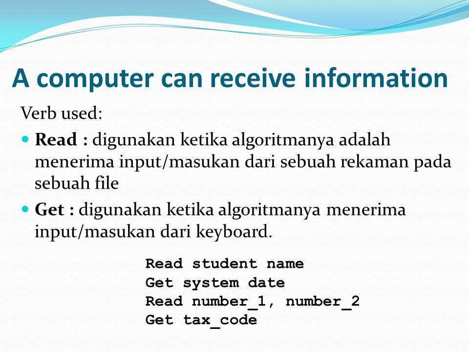 A computer can receive information Verb used:  Read : digunakan ketika algoritmanya adalah menerima input/masukan dari sebuah rekaman pada sebuah file  Get : digunakan ketika algoritmanya menerima input/masukan dari keyboard.