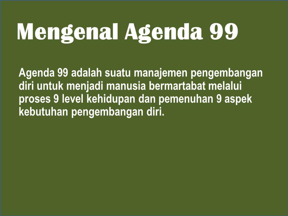 Mengenal Agenda 99 Agenda 99 adalah suatu manajemen pengembangan diri untuk menjadi manusia bermartabat melalui proses 9 level kehidupan dan pemenuhan