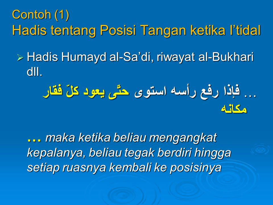 Contoh (1) Hadis tentang Posisi Tangan ketika I'tidal  Hadis Humayd al-Sa'di, riwayat al-Bukhari dll. … فإذا رفع رأسه استوى حتّى يعود كلّ فقار مكانه