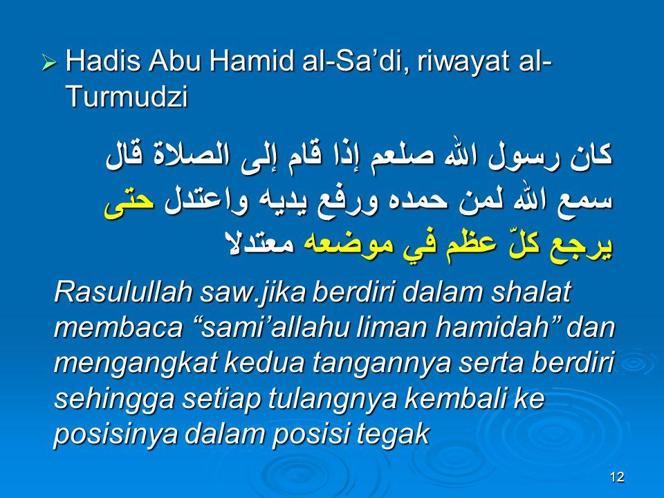  Hadis Abu Hamid al-Sa'di, riwayat al- Turmudzi كان رسول الله صلعم إذا قام إلى الصلاة قال سمع الله لمن حمده ورفع يديه واعتدل حتى يرجع كلّ عظم في موضع