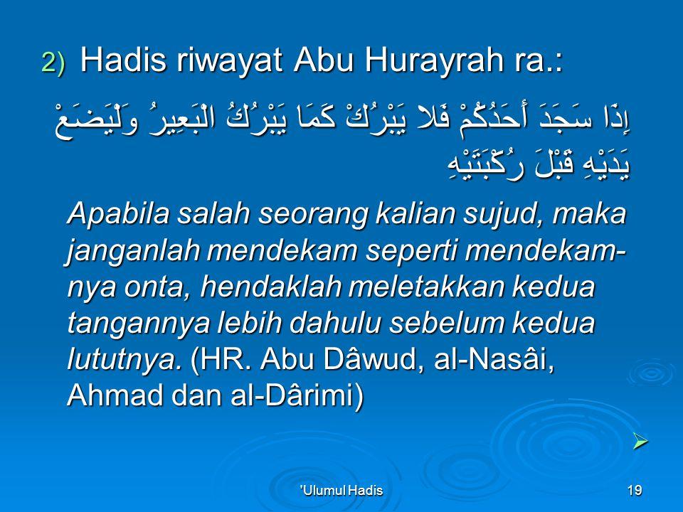 2) Hadis riwayat Abu Hurayrah ra.: إ ِذَا سَجَدَ أَحَدُكُمْ فَلا يَبْرُكْ كَمَا يَبْرُكُ الْبَعِيرُ وَلْيَضَعْ يَدَيْهِ قَبْلَ رُكْبَتَيْهِ Apabila salah seorang kalian sujud, maka janganlah mendekam seperti mendekam- nya onta, hendaklah meletakkan kedua tangannya lebih dahulu sebelum kedua lututnya.