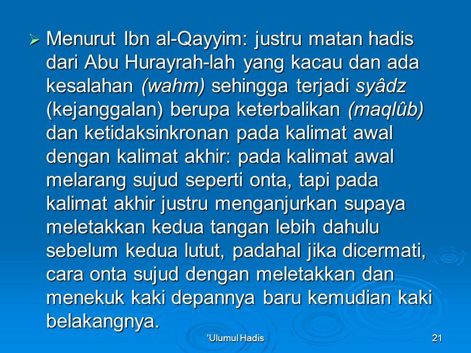  Menurut Ibn al-Qayyim: justru matan hadis dari Abu Hurayrah-lah yang kacau dan ada kesalahan (wahm) sehingga terjadi syâdz (kejanggalan) berupa keterbalikan (maqlûb) dan ketidaksinkronan pada kalimat awal dengan kalimat akhir: pada kalimat awal melarang sujud seperti onta, tapi pada kalimat akhir justru menganjurkan supaya meletakkan kedua tangan lebih dahulu sebelum kedua lutut, padahal jika dicermati, cara onta sujud dengan meletakkan dan menekuk kaki depannya baru kemudian kaki belakangnya.
