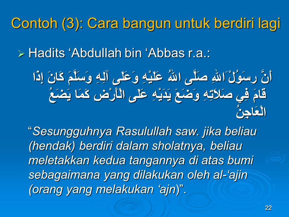 Contoh (3): Cara bangun untuk berdiri lagi  Hadits 'Abdullah bin 'Abbas r.a.: أَنَّ رسَوُلْ َاللهِ صَلَّى اللهُ عَلَيْهِ وَعَلَى آلِهِ وَسَلَّمَ كَانَ إِذَا قَامَ فِي صَلاَتِهِ وَضَعَ يَدَيْهِ عَلَى الْأَرْضِ كَمَا يَضَعُ الْعَاجِنُ Sesungguhnya Rasulullah saw.