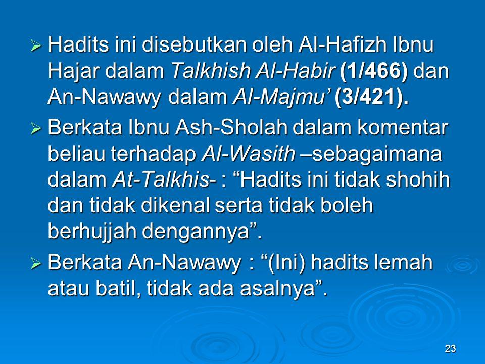  Hadits ini disebutkan oleh Al-Hafizh Ibnu Hajar dalam Talkhish Al-Habir (1/466) dan An-Nawawy dalam Al-Majmu' (3/421).  Berkata Ibnu Ash-Sholah dal