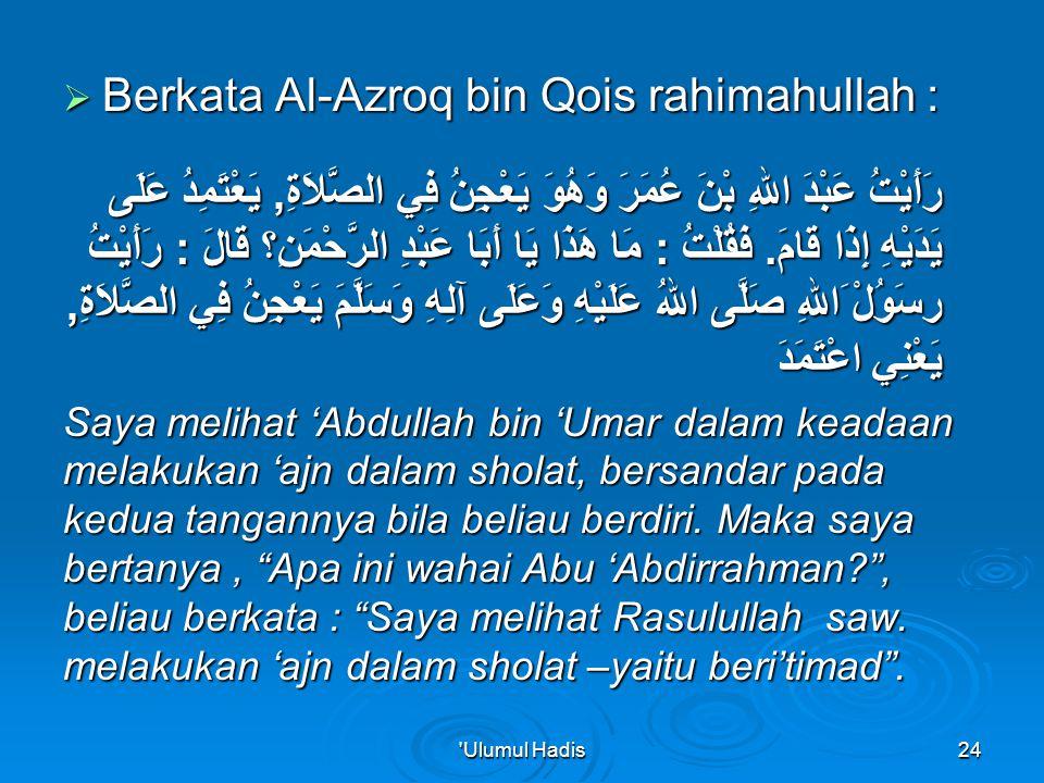  Berkata Al-Azroq bin Qois rahimahullah : رَأَيْتُ عَبْدَ اللهِ بْنَ عُمَرَ وَهُوَ يَعْجِنُ فِي الصَّلاَةِ, يَعْتَمِدُ عَلَى يَدَيْهِ إِذَا قَامَ.