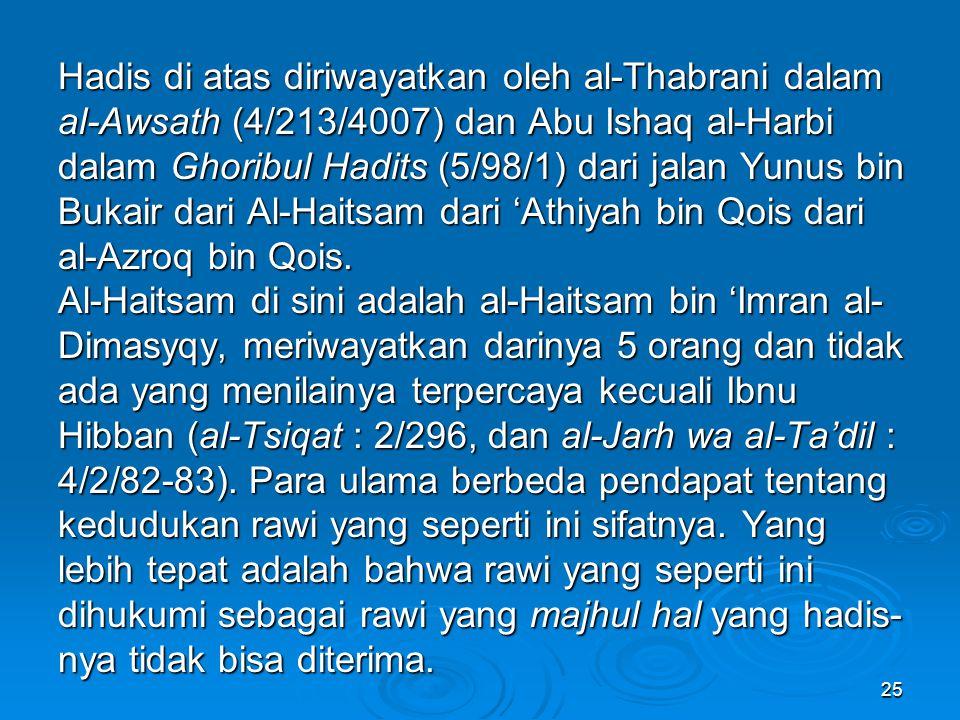 Hadis di atas diriwayatkan oleh al-Thabrani dalam al-Awsath (4/213/4007) dan Abu Ishaq al-Harbi dalam Ghoribul Hadits (5/98/1) dari jalan Yunus bin Bukair dari Al-Haitsam dari 'Athiyah bin Qois dari al-Azroq bin Qois.