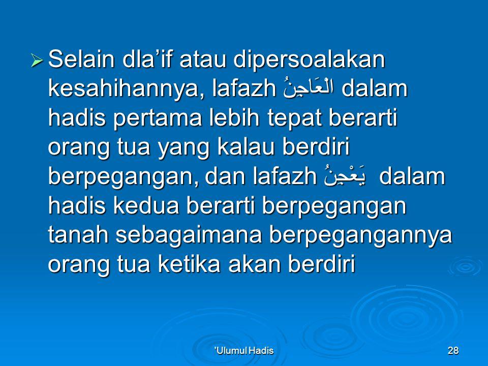  Selain dla'if atau dipersoalakan kesahihannya, lafazh الْعَاجِنُ dalam hadis pertama lebih tepat berarti orang tua yang kalau berdiri berpegangan, dan lafazh يَعْجِنُ dalam hadis kedua berarti berpegangan tanah sebagaimana berpegangannya orang tua ketika akan berdiri Ulumul Hadis28