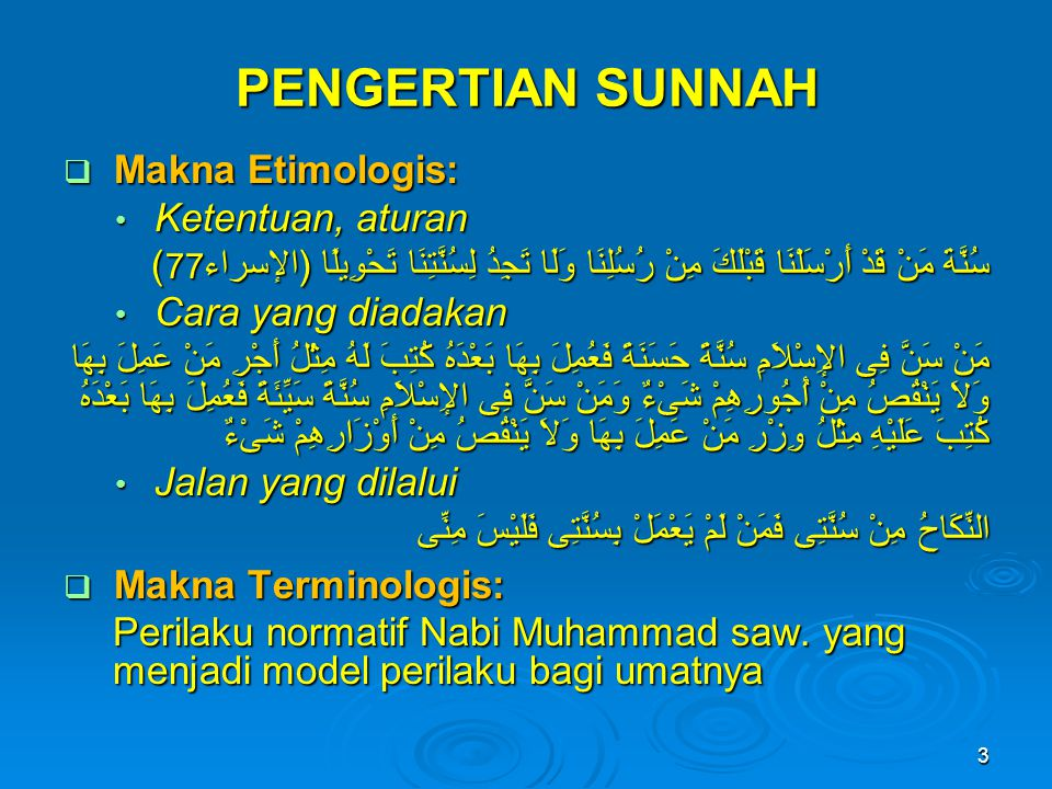 PENGERTIAN SUNNAH  Makna Etimologis: • Ketentuan, aturan سُنَّةَ مَنْ قَدْ أَرْسَلْنَا قَبْلَكَ مِنْ رُسُلِنَا وَلَا تَجِدُ لِسُنَّتِنَا تَحْوِيلًا (