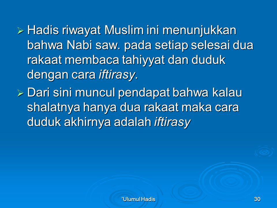  Hadis riwayat Muslim ini menunjukkan bahwa Nabi saw. pada setiap selesai dua rakaat membaca tahiyyat dan duduk dengan cara iftirasy.  Dari sini mun