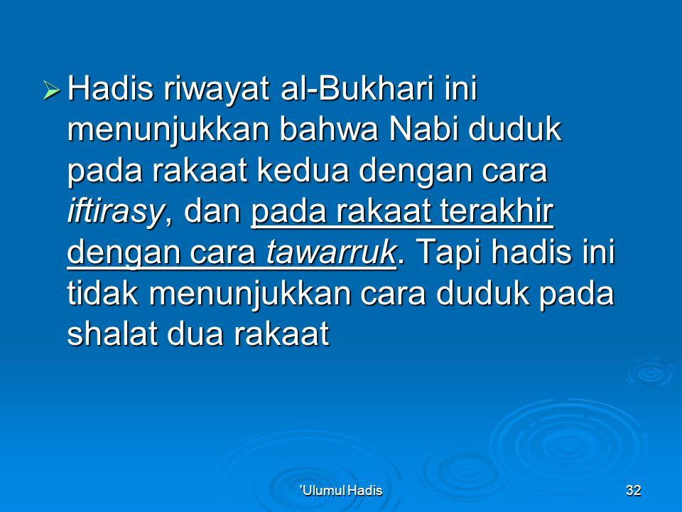  Hadis riwayat al-Bukhari ini menunjukkan bahwa Nabi duduk pada rakaat kedua dengan cara iftirasy, dan pada rakaat terakhir dengan cara tawarruk.