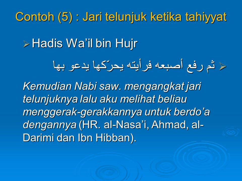 Contoh (5) : Jari telunjuk ketika tahiyyat  Hadis Wa'il bin Hujr  ثم رفع أصبعه فرأيته يحرّكها يدعو بها Kemudian Nabi saw. mengangkat jari telunjukny