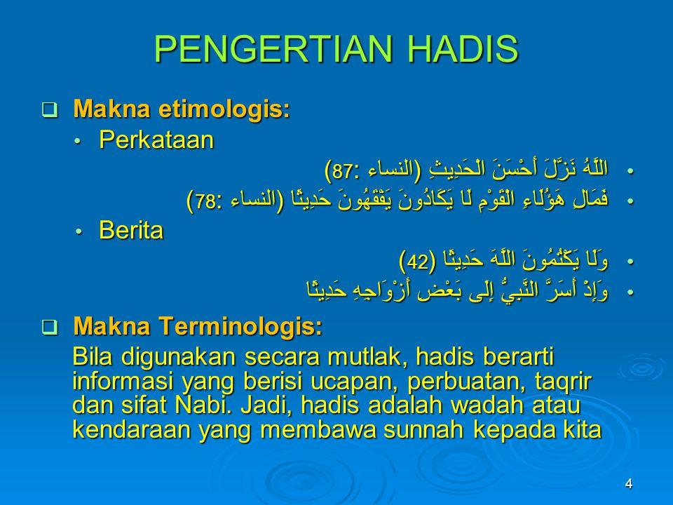 PENGERTIAN HADIS  Makna etimologis: • Perkataan • اللَّهُ نَزَّلَ أَحْسَنَ الْحَدِيثِ (النساء: 87 ( • فَمَالِ هَؤُلَاءِ الْقَوْمِ لَا يَكَادُونَ يَفْ