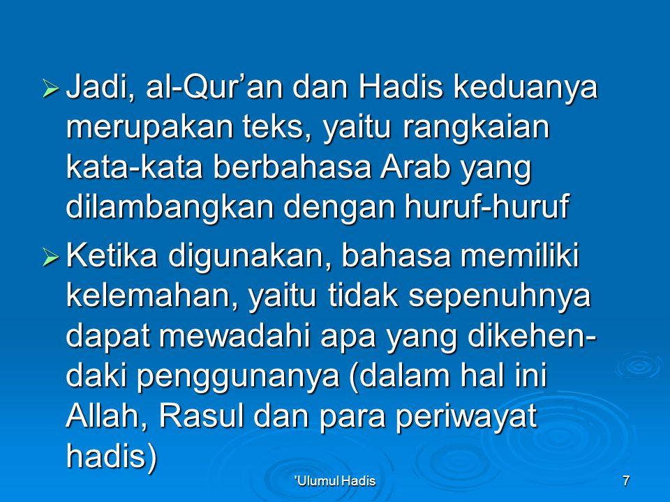  Jadi, al-Qur'an dan Hadis keduanya merupakan teks, yaitu rangkaian kata-kata berbahasa Arab yang dilambangkan dengan huruf-huruf  Ketika digunakan, bahasa memiliki kelemahan, yaitu tidak sepenuhnya dapat mewadahi apa yang dikehen- daki penggunanya (dalam hal ini Allah, Rasul dan para periwayat hadis) Ulumul Hadis7