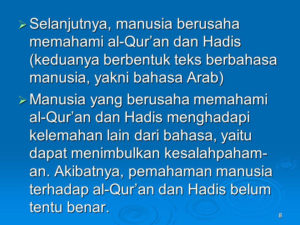  Selanjutnya, manusia berusaha memahami al-Qur'an dan Hadis (keduanya berbentuk teks berbahasa manusia, yakni bahasa Arab)  Manusia yang berusaha memahami al-Qur'an dan Hadis menghadapi kelemahan lain dari bahasa, yaitu dapat menimbulkan kesalahpaham- an.