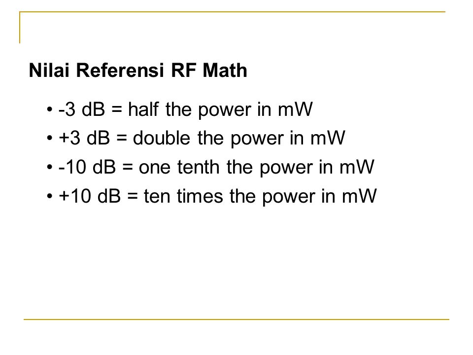 Nilai Referensi RF Math • -3 dB = half the power in mW • +3 dB = double the power in mW • -10 dB = one tenth the power in mW • +10 dB = ten times the
