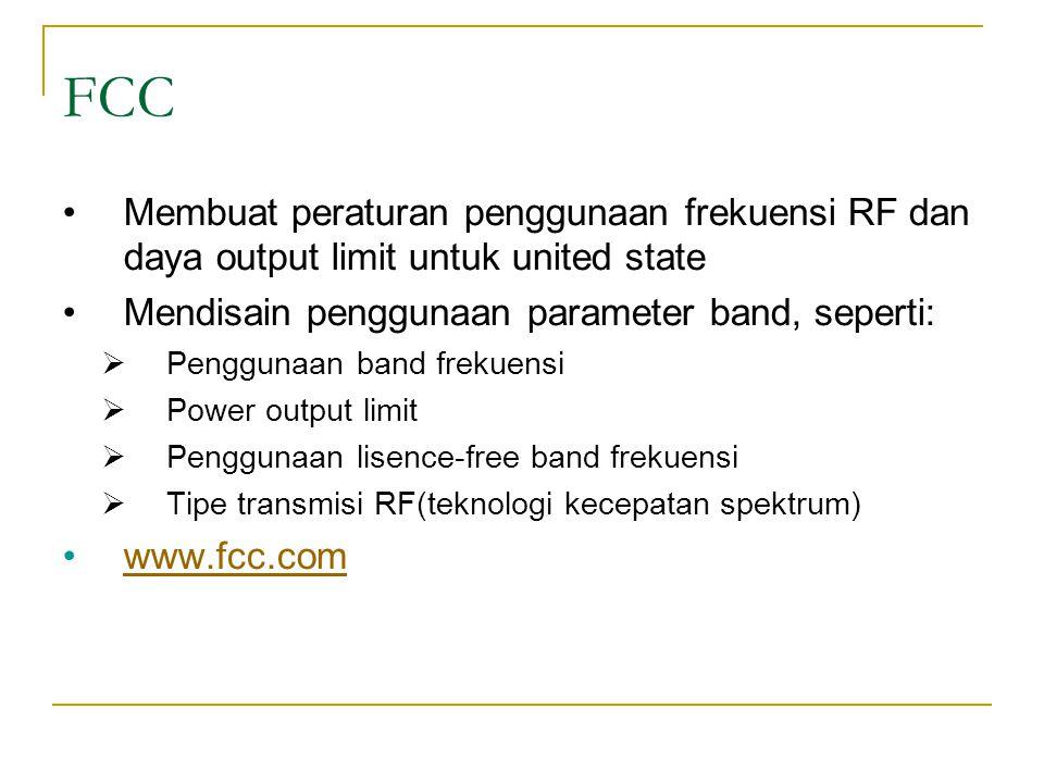 FCC •Membuat peraturan penggunaan frekuensi RF dan daya output limit untuk united state •Mendisain penggunaan parameter band, seperti:  Penggunaan band frekuensi  Power output limit  Penggunaan lisence-free band frekuensi  Tipe transmisi RF(teknologi kecepatan spektrum) •www.fcc.comwww.fcc.com