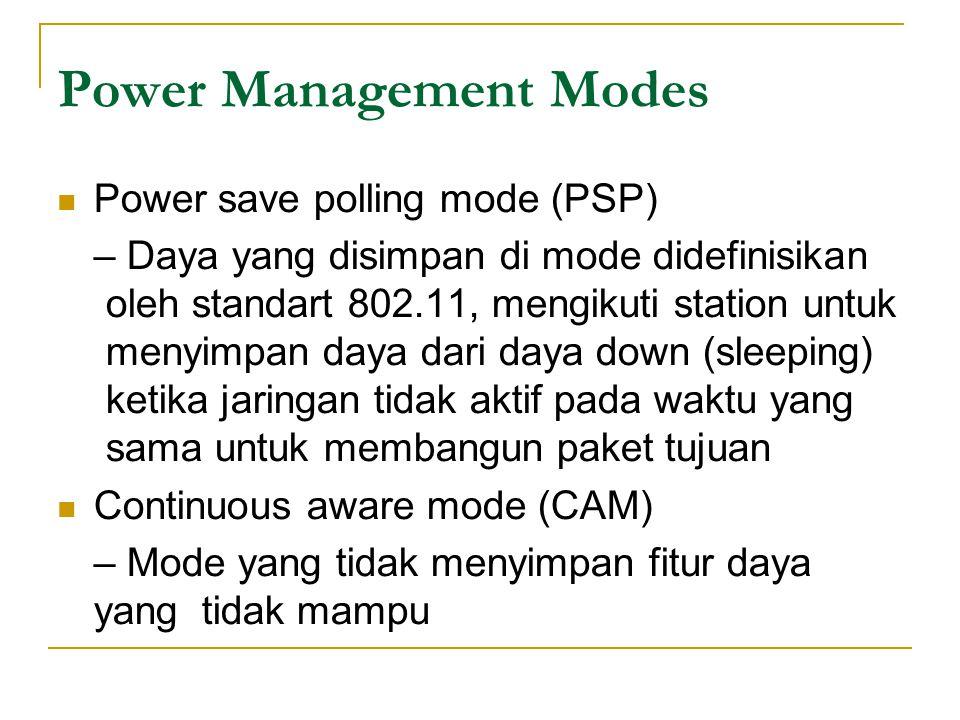 Power Management Modes  Power save polling mode (PSP) – Daya yang disimpan di mode didefinisikan oleh standart 802.11, mengikuti station untuk menyimpan daya dari daya down (sleeping) ketika jaringan tidak aktif pada waktu yang sama untuk membangun paket tujuan  Continuous aware mode (CAM) – Mode yang tidak menyimpan fitur daya yang tidak mampu