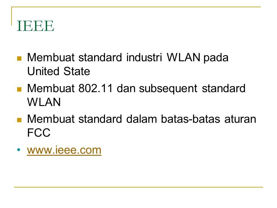 IEEE  Membuat standard industri WLAN pada United State  Membuat 802.11 dan subsequent standard WLAN  Membuat standard dalam batas-batas aturan FCC •www.ieee.comwww.ieee.com