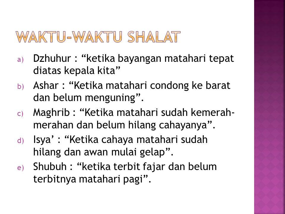 a) Dzhuhur : ketika bayangan matahari tepat diatas kepala kita b) Ashar : Ketika matahari condong ke barat dan belum menguning .
