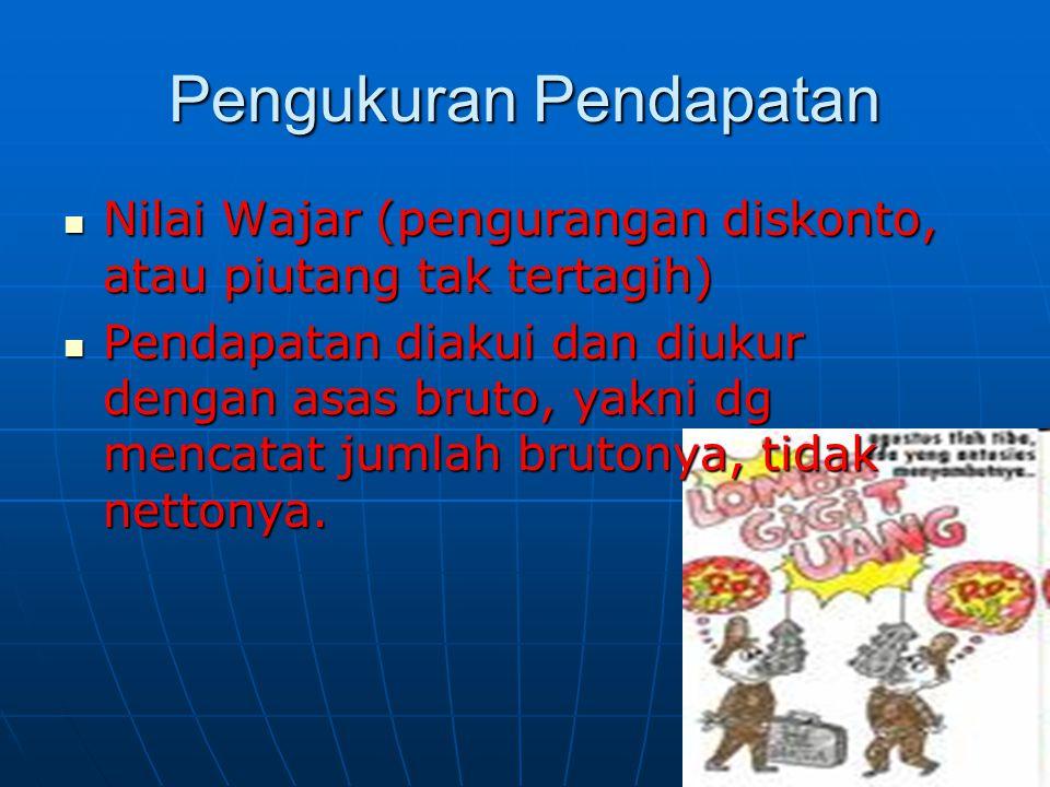 Pengukuran Pendapatan  Nilai Wajar (pengurangan diskonto, atau piutang tak tertagih)  Pendapatan diakui dan diukur dengan asas bruto, yakni dg menca