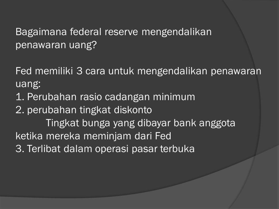 Bagaimana federal reserve mengendalikan penawaran uang? Fed memiliki 3 cara untuk mengendalikan penawaran uang: 1. Perubahan rasio cadangan minimum 2.