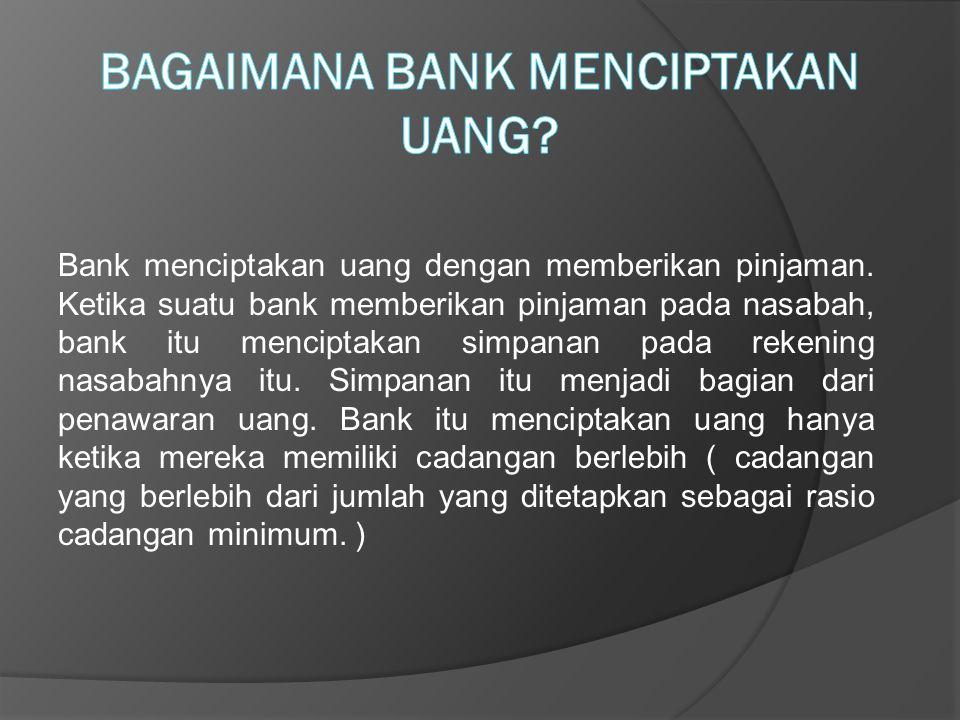 Bank menciptakan uang dengan memberikan pinjaman. Ketika suatu bank memberikan pinjaman pada nasabah, bank itu menciptakan simpanan pada rekening nasa