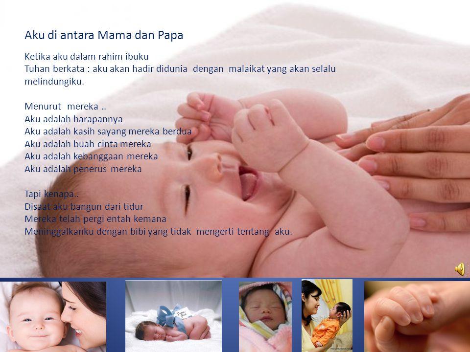 Aku di antara Mama dan Papa Ketika aku dalam rahim ibuku Tuhan berkata : aku akan hadir didunia dengan malaikat yang akan selalu melindungiku.