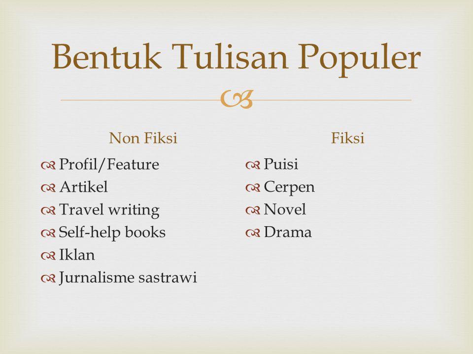  Bentuk Tulisan Populer Non Fiksi  Profil/Feature  Artikel  Travel writing  Self-help books  Iklan  Jurnalisme sastrawi Fiksi  Puisi  Cerpen