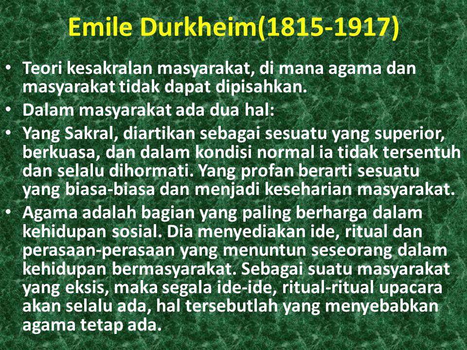 Emile Durkheim(1815-1917) • Teori kesakralan masyarakat, di mana agama dan masyarakat tidak dapat dipisahkan. • Dalam masyarakat ada dua hal: • Yang S