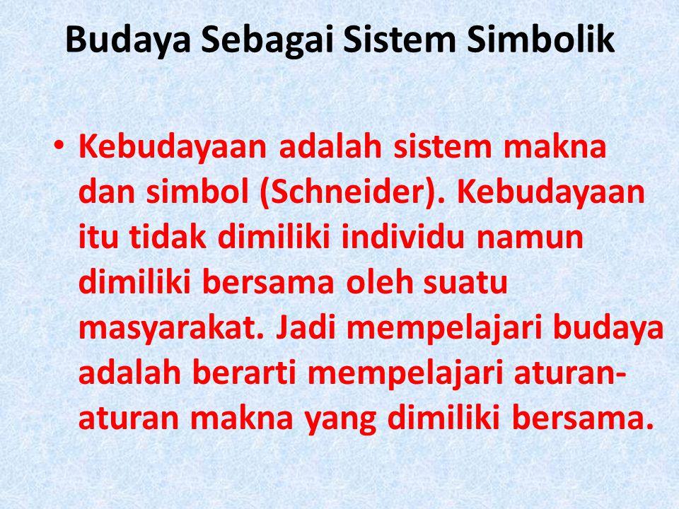 Budaya Sebagai Sistem Simbolik • Kebudayaan adalah sistem makna dan simbol (Schneider). Kebudayaan itu tidak dimiliki individu namun dimiliki bersama