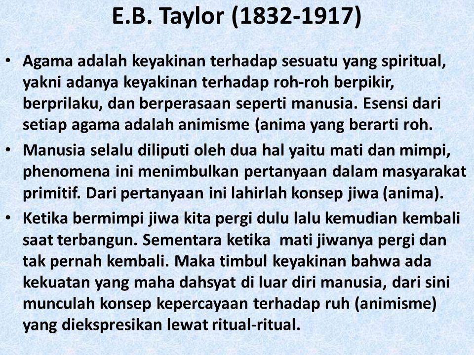 E.B. Taylor (1832-1917) • Agama adalah keyakinan terhadap sesuatu yang spiritual, yakni adanya keyakinan terhadap roh-roh berpikir, berprilaku, dan be