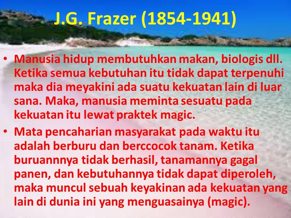 J.G. Frazer (1854-1941) • Manusia hidup membutuhkan makan, biologis dll. Ketika semua kebutuhan itu tidak dapat terpenuhi maka dia meyakini ada suatu