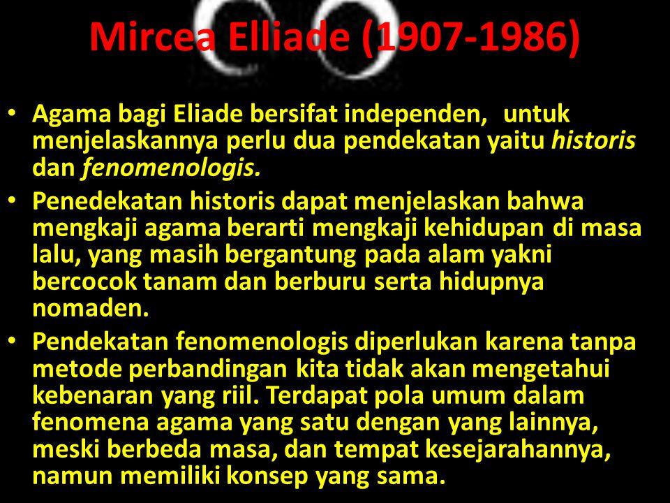 Mircea Elliade (1907-1986) • Agama bagi Eliade bersifat independen, untuk menjelaskannya perlu dua pendekatan yaitu historis dan fenomenologis. • Pene