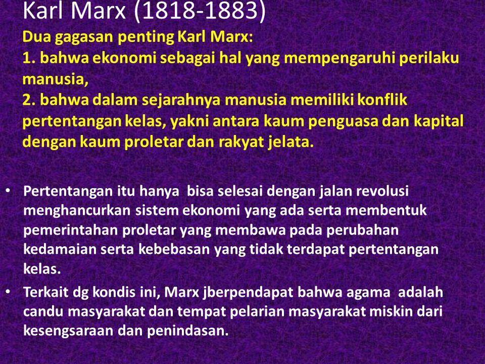 Karl Marx (1818-1883) Dua gagasan penting Karl Marx: 1. bahwa ekonomi sebagai hal yang mempengaruhi perilaku manusia, 2. bahwa dalam sejarahnya manusi