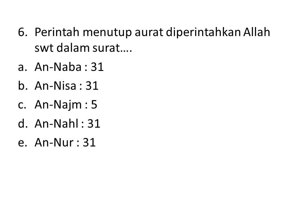 6.Perintah menutup aurat diperintahkan Allah swt dalam surat…. a.An-Naba : 31 b.An-Nisa : 31 c.An-Najm : 5 d.An-Nahl : 31 e.An-Nur : 31