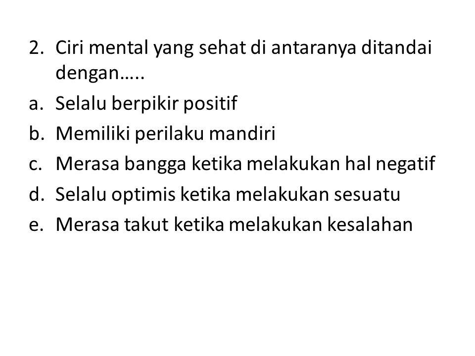 2.Ciri mental yang sehat di antaranya ditandai dengan….. a.Selalu berpikir positif b.Memiliki perilaku mandiri c.Merasa bangga ketika melakukan hal ne