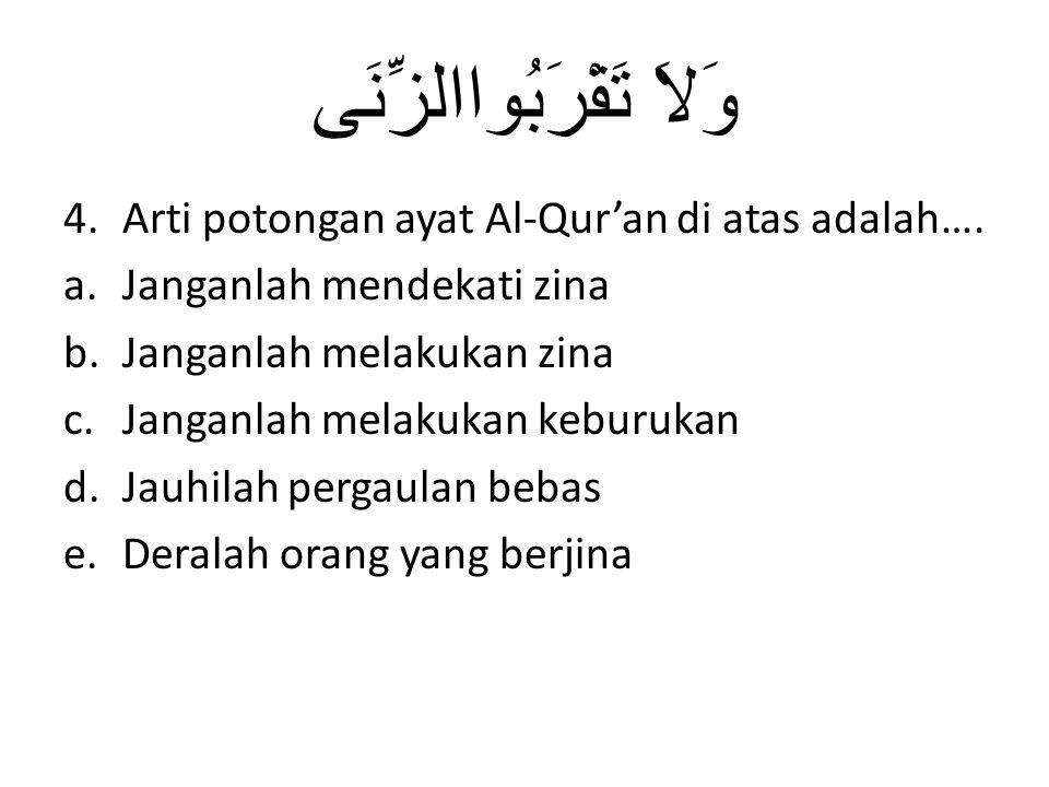 وَلاَ تَقْرَبُواالزِّنَى 4.Arti potongan ayat Al-Qur'an di atas adalah…. a.Janganlah mendekati zina b.Janganlah melakukan zina c.Janganlah melakukan k