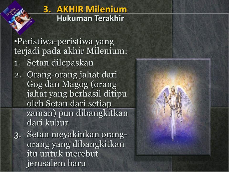 • Peristiwa-peristiwa yang terjadi pada akhir Milenium: 1.Setan dilepaskan 2.Orang-orang jahat dari Gog dan Magog (orang jahat yang berhasil ditipu ol