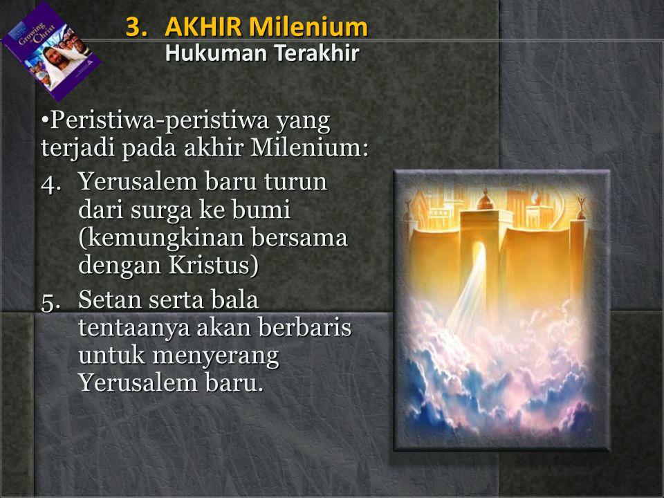 • Peristiwa-peristiwa yang terjadi pada akhir Milenium: 4.Yerusalem baru turun dari surga ke bumi (kemungkinan bersama dengan Kristus) 5.Setan serta b