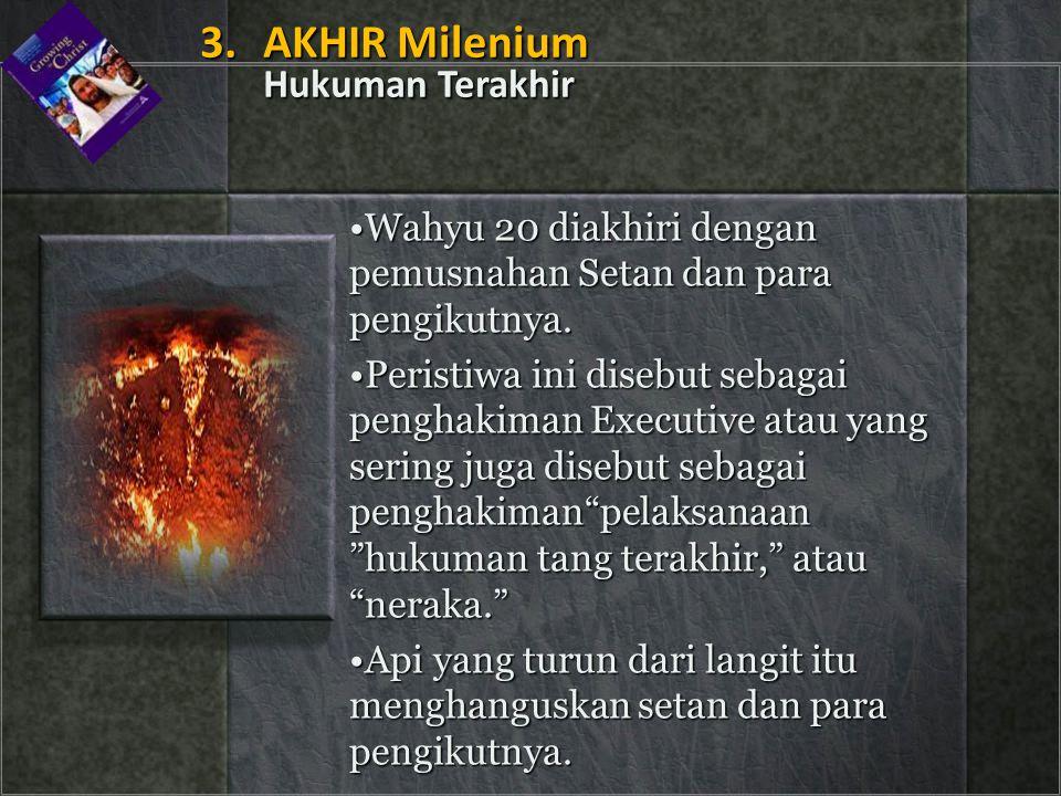 •Wahyu 20 diakhiri dengan pemusnahan Setan dan para pengikutnya. •Peristiwa ini disebut sebagai penghakiman Executive atau yang sering juga disebut se